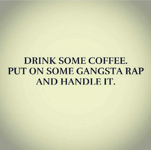 drink-some-coffee-put-on-some-gangsta-rap-and-handle-220207.png